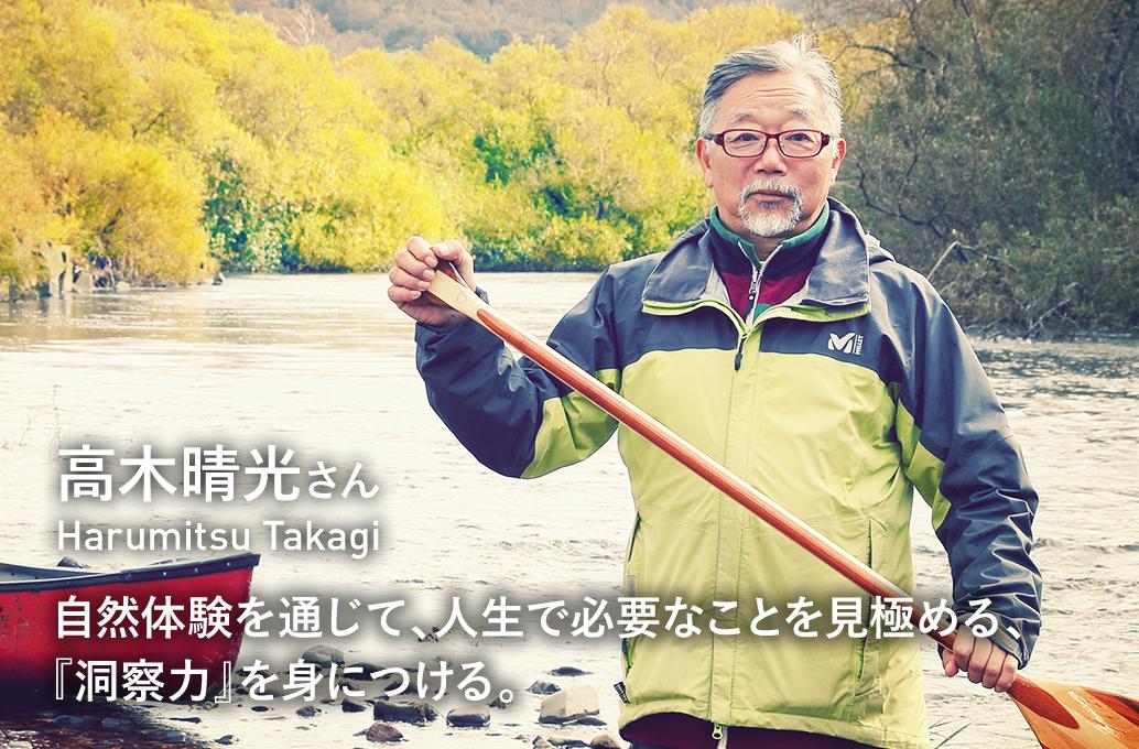 vol2 高木晴光さん Harumitsu Takagi 自然体験を通じて、人生で必要なことを見極める、『洞察力』を身につける。