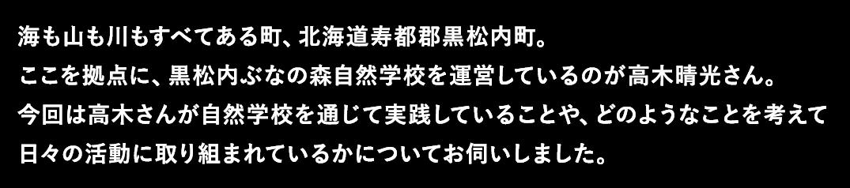 海も山も川もすべてある町、北海道寿都郡黒松内町。ここを拠点に、黒松内ぶなの森自然学校を運営しているのが高木晴光さん。今回は高木さんが自然学校を通じて実践していることや、どのようなことを考えて日々の活動に取り組まれているかについてお伺いしました。